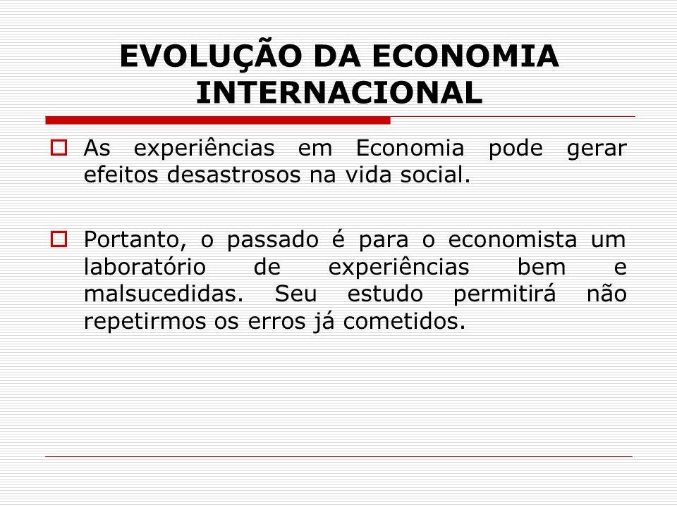 EVOLUÇÃO DA ECONOMIA INTERNACIONAL As experiências em Economia pode gerar efeitos desastrosos na vida social. Portanto, o passado é para o economista