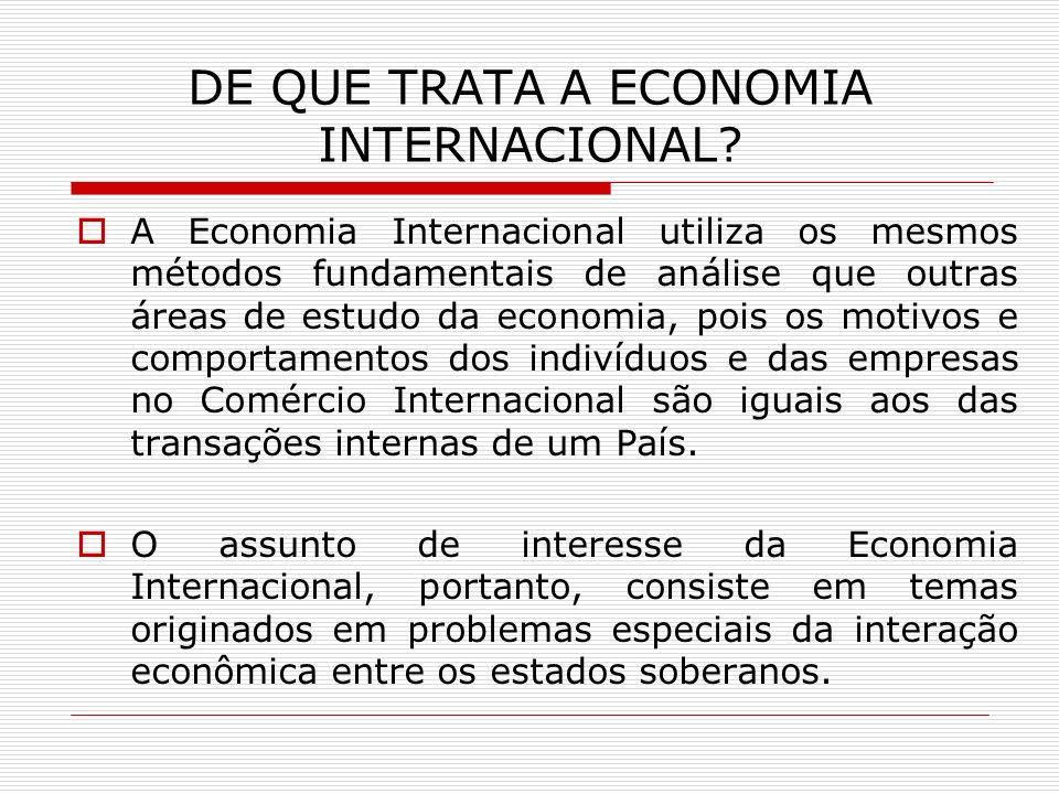 DE QUE TRATA A ECONOMIA INTERNACIONAL? A Economia Internacional utiliza os mesmos métodos fundamentais de análise que outras áreas de estudo da econom
