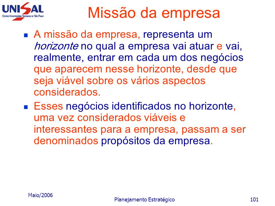 Maio/2006 Planejamento Estratégico100 Missão da empresa No sentido figurado: a missão empresarial estabelece qual vai ser o jogo, e em que campo vai s