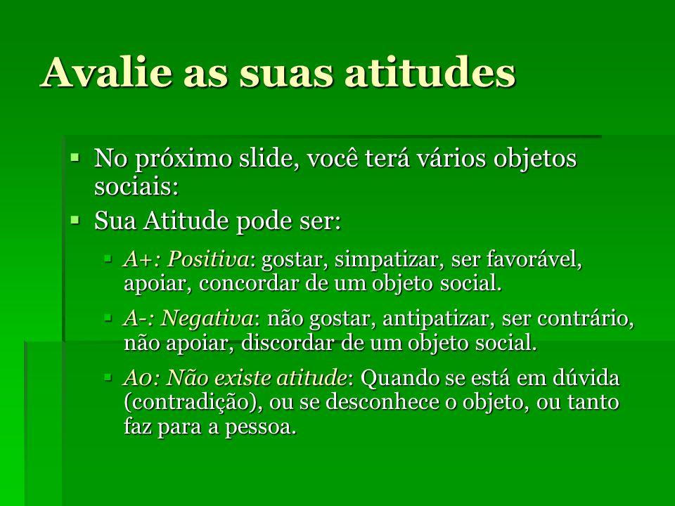 Avalie as suas atitudes No próximo slide, você terá vários objetos sociais: No próximo slide, você terá vários objetos sociais: Sua Atitude pode ser: