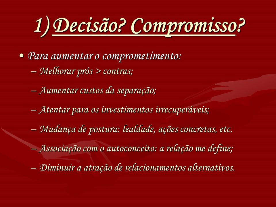 1) Decisão? Compromisso? Para aumentar o comprometimento:Para aumentar o comprometimento: –Melhorar prós > contras; –Aumentar custos da separação; –At