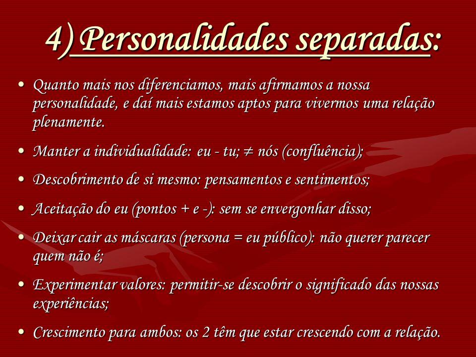 4) Personalidades separadas: Quanto mais nos diferenciamos, mais afirmamos a nossa personalidade, e daí mais estamos aptos para vivermos uma relação p
