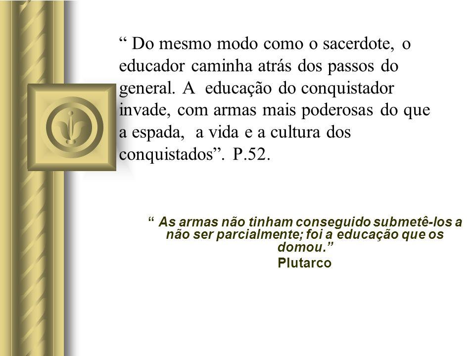 Do mesmo modo como o sacerdote, o educador caminha atrás dos passos do general. A educação do conquistador invade, com armas mais poderosas do que a e