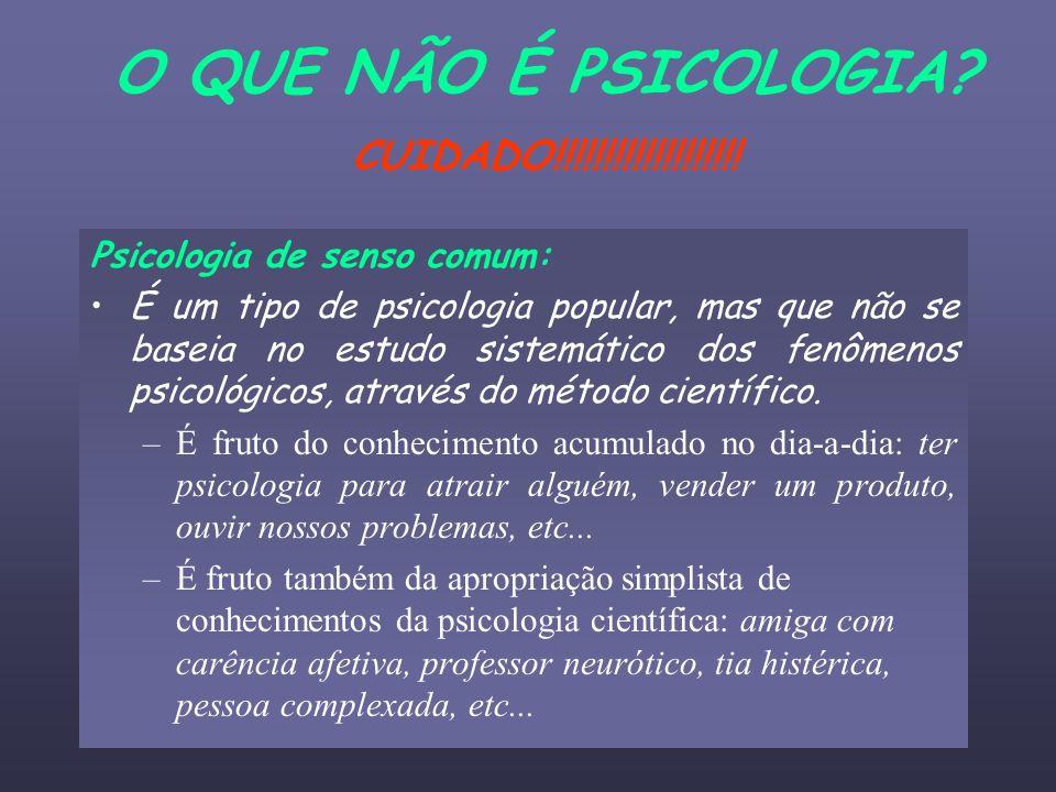 O QUE NÃO É PSICOLOGIA? CUIDADO!!!!!!!!!!!!!!!!!!! Psicologia de senso comum: É um tipo de psicologia popular, mas que não se baseia no estudo sistemá