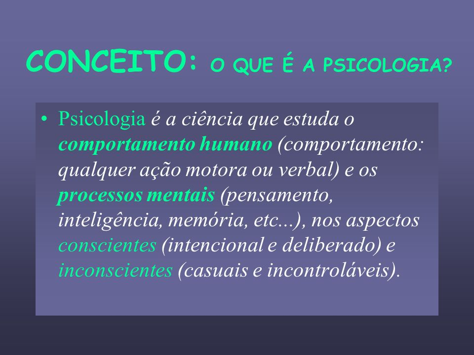 CONCEITO: O QUE É A PSICOLOGIA? Psicologia é a ciência que estuda o comportamento humano (comportamento: qualquer ação motora ou verbal) e os processo