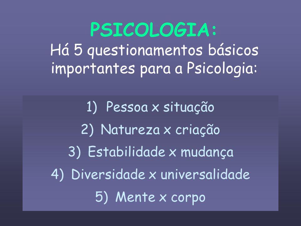 PSICOLOGIA: Há 5 questionamentos básicos importantes para a Psicologia: 1)Pessoa x situação 2)Natureza x criação 3)Estabilidade x mudança 4)Diversidad