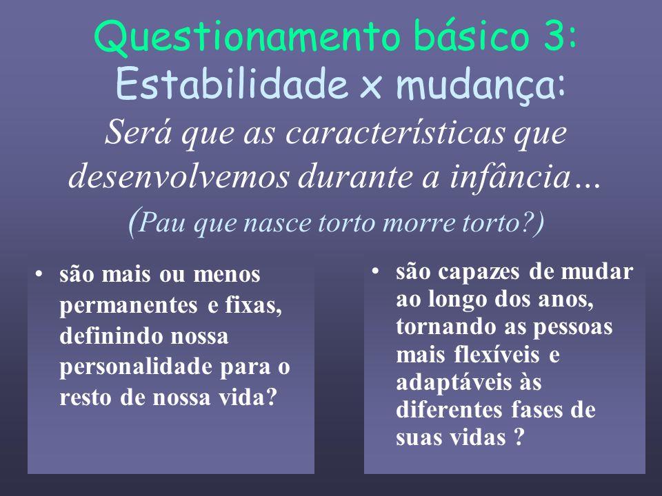 Questionamento básico 3: Estabilidade x mudança: Será que as características que desenvolvemos durante a infância… ( Pau que nasce torto morre torto?)