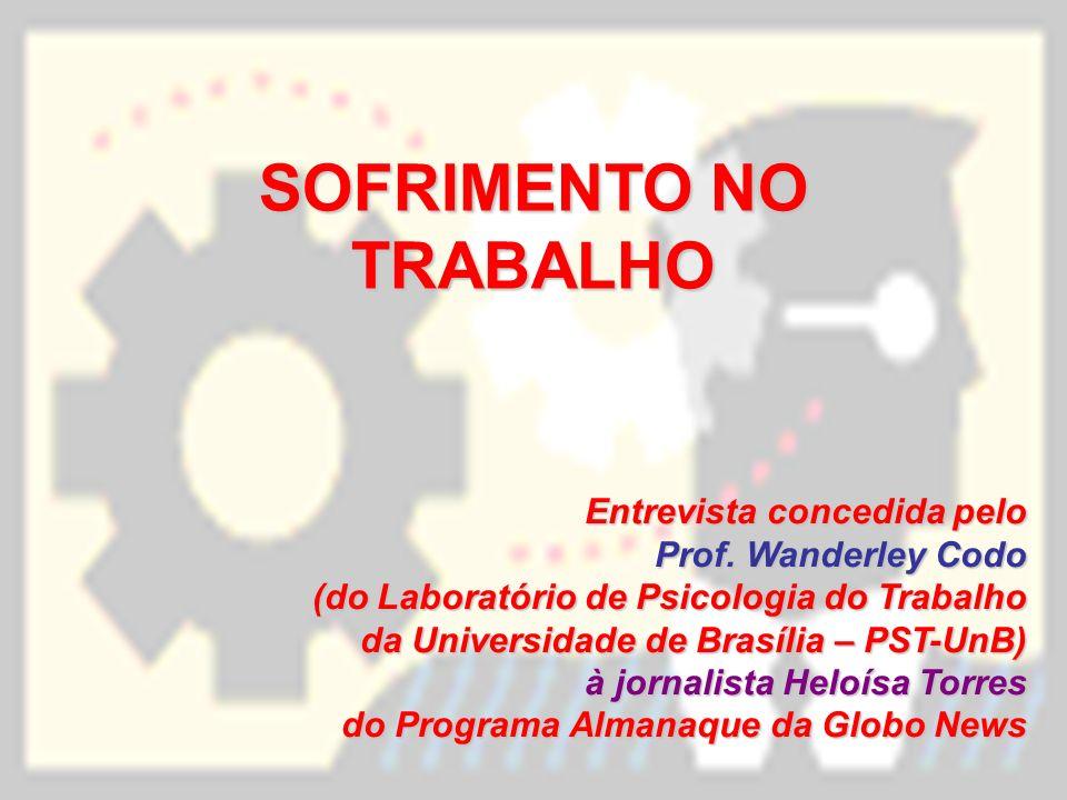 SOFRIMENTO NO TRABALHO Entrevista concedida pelo Prof. Wanderley Codo (do Laboratório de Psicologia do Trabalho da Universidade de Brasília – PST-UnB)