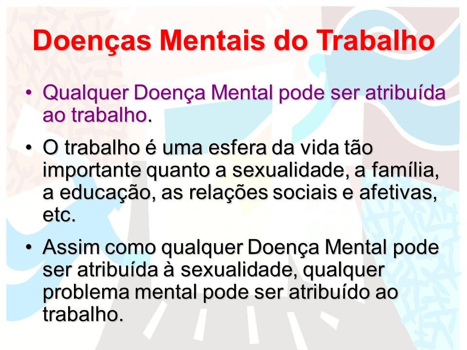 Doenças Mentais do Trabalho Qualquer Doença Mental pode ser atribuída ao trabalho.Qualquer Doença Mental pode ser atribuída ao trabalho. O trabalho é