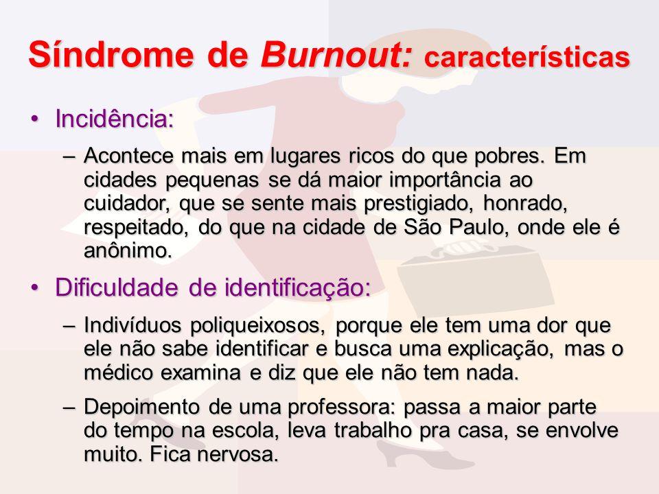 Síndrome de Burnout: características Incidência:Incidência: –Acontece mais em lugares ricos do que pobres. Em cidades pequenas se dá maior importância