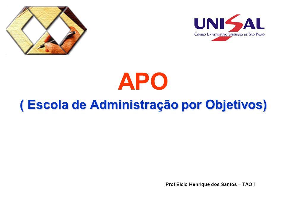 ( Escola de Administração por Objetivos) APO ( Escola de Administração por Objetivos) Prof Elcio Henrique dos Santos – TAO I