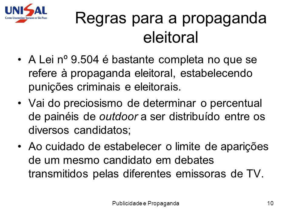 Publicidade e Propaganda11 Regras para a propaganda eleitoral A legislação eleitoral brasileira pode ser considerada uma das mais completas do mundo e, se excessos e abusos ainda ocorrem, é muito mais pela falta de fiscalização do que pela ausência de rigor na lei.