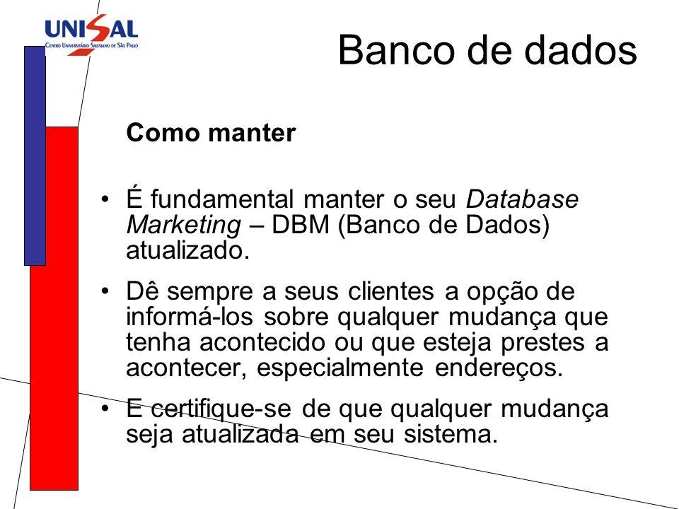 Como manter É fundamental manter o seu Database Marketing – DBM (Banco de Dados) atualizado. Dê sempre a seus clientes a opção de informá-los sobre qu