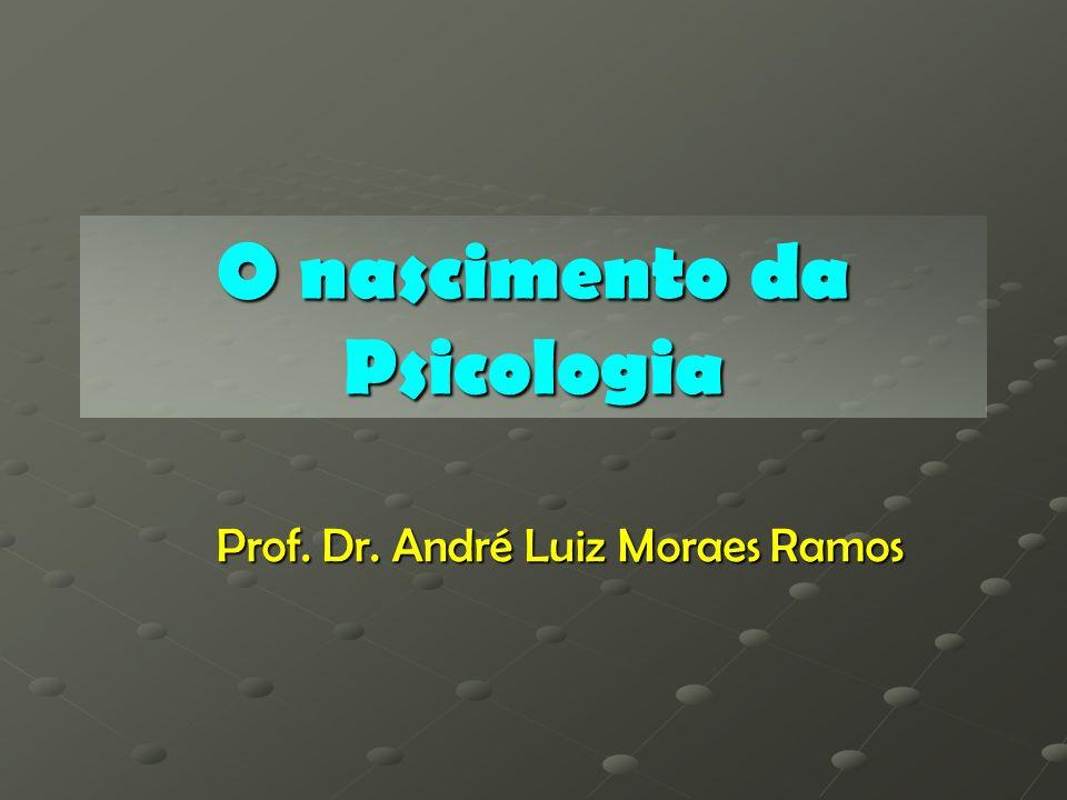 O nascimento da Psicologia Prof. Dr. André Luiz Moraes Ramos