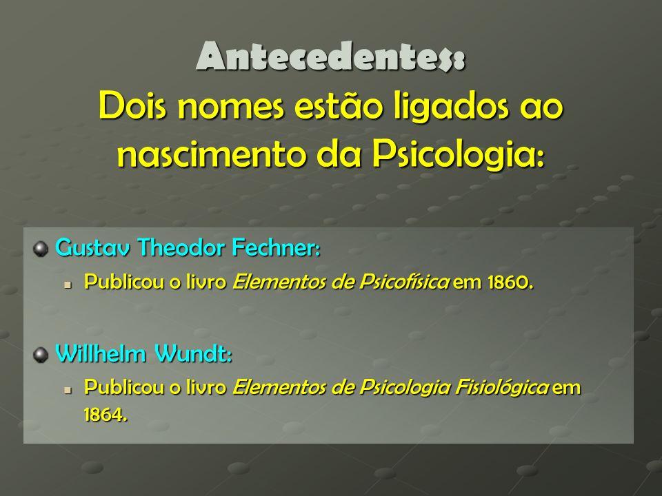 Antecedentes: Dois nomes estão ligados ao nascimento da Psicologia: Gustav Theodor Fechner: Publicou o livro Elementos de Psicofísica em 1860. Publico