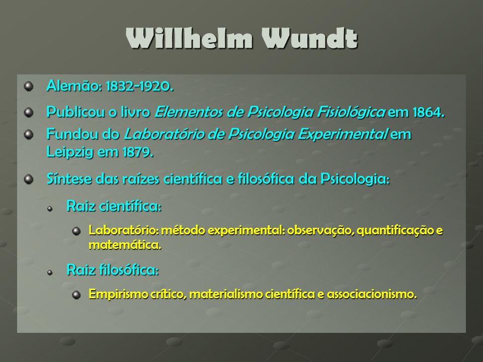 Willhelm Wundt Parâmetros da Psicologia Científica: Objeto de estudo da psicologia: Objeto de estudo da psicologia: Estudo da consciência ou dos fatos conscientes (não mais a alma); Objetivo da Psicologia: Objetivo da Psicologia: Estudar os processos mentais através dos métodos experimentais e quantitativos Métodos científicos da Psicologia: Métodos científicos da Psicologia: Método Experimental: Introspecção: Para estudar os processos mentais simples (as sensações e associações); Para estudar os processos mentais simples (as sensações e associações); Observação e Método Histórico: Para estudar os processos mentais superiores (pensamento, criações artísticas, personalidade, etc.) através de produtos sociais e culturais (linguagem, arte, costumes e leis, etc.).