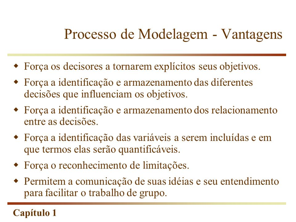 Capítulo 1 Processo de Modelagem - Vantagens Força os decisores a tornarem explícitos seus objetivos. Força a identificação e armazenamento das difere
