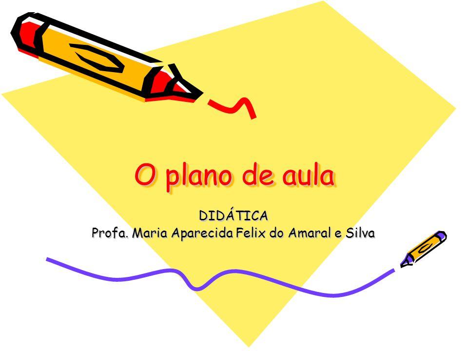 O plano de aula DIDÁTICA Profa. Maria Aparecida Felix do Amaral e Silva
