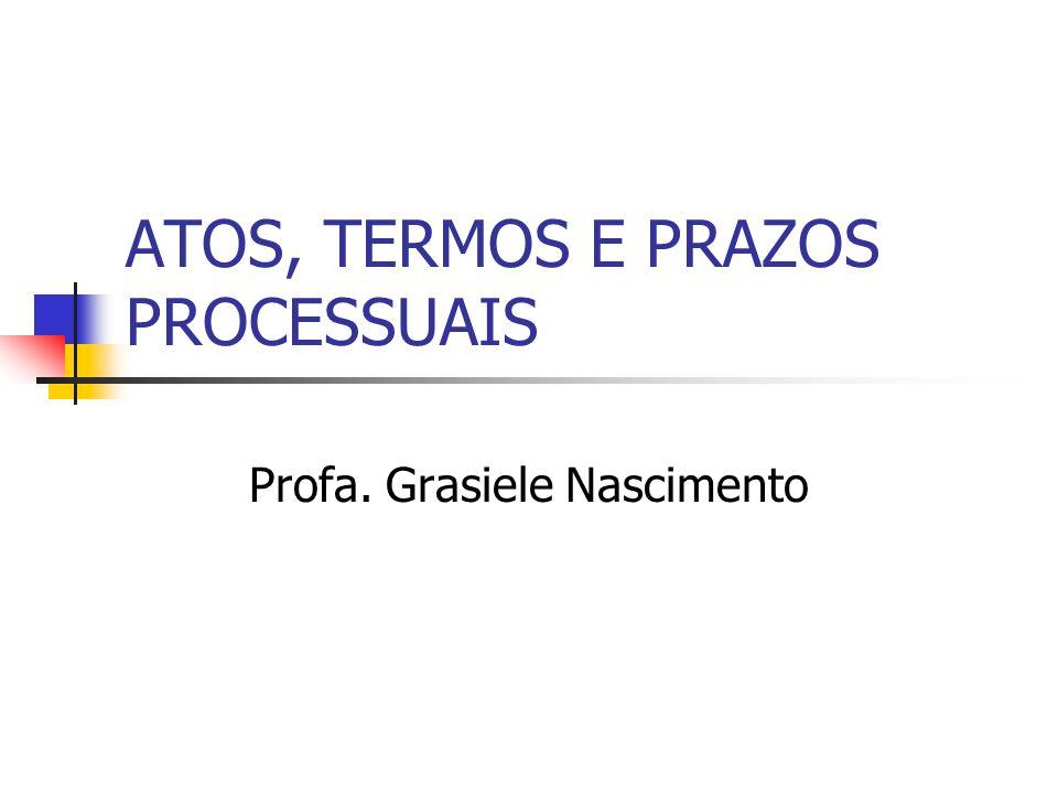 ATOS, TERMOS E PRAZOS PROCESSUAIS Profa. Grasiele Nascimento