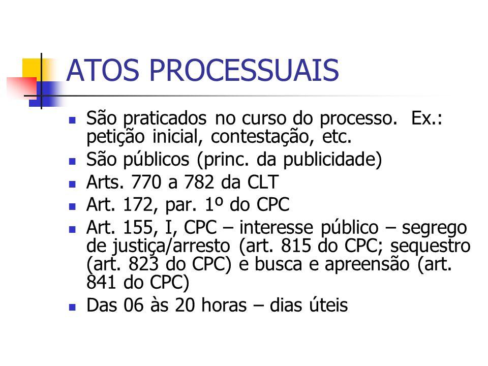 ATOS PROCESSUAIS São praticados no curso do processo. Ex.: petição inicial, contestação, etc. São públicos (princ. da publicidade) Arts. 770 a 782 da