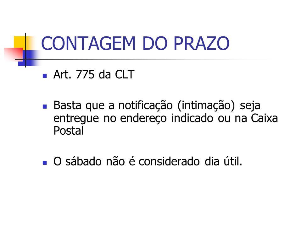 CONTAGEM DO PRAZO Art. 775 da CLT Basta que a notificação (intimação) seja entregue no endereço indicado ou na Caixa Postal O sábado não é considerado