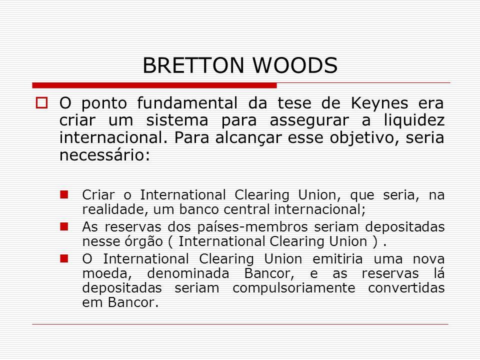 BRETTON WOODS O ponto fundamental da tese de Keynes era criar um sistema para assegurar a liquidez internacional. Para alcançar esse objetivo, seria n