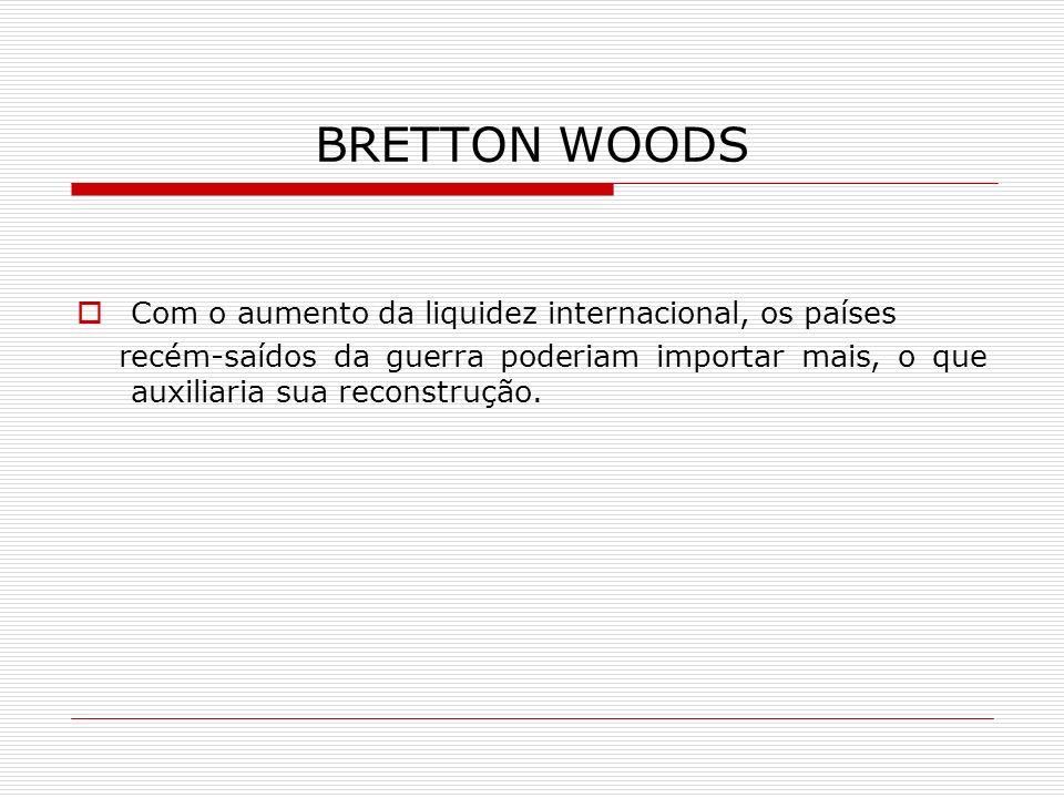 BRETTON WOODS Com o aumento da liquidez internacional, os países recém-saídos da guerra poderiam importar mais, o que auxiliaria sua reconstrução.