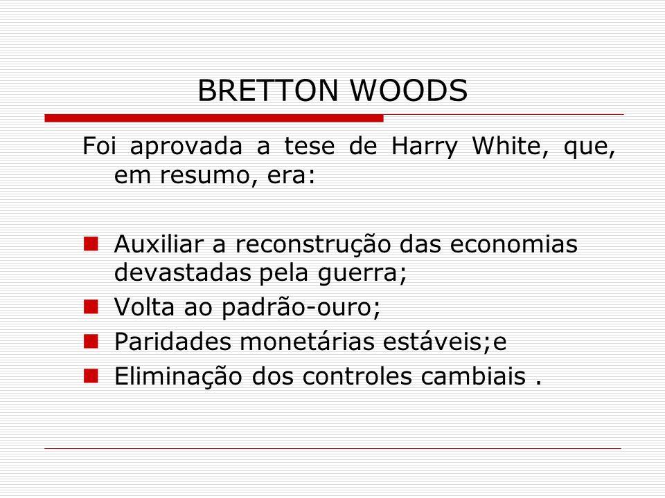 BRETTON WOODS Foi aprovada a tese de Harry White, que, em resumo, era: Auxiliar a reconstrução das economias devastadas pela guerra; Volta ao padrão-o