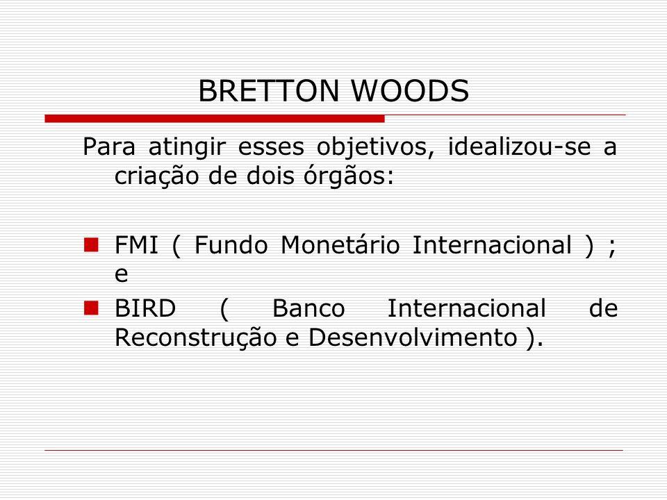 BRETTON WOODS Para atingir esses objetivos, idealizou-se a criação de dois órgãos: FMI ( Fundo Monetário Internacional ) ; e BIRD ( Banco Internaciona