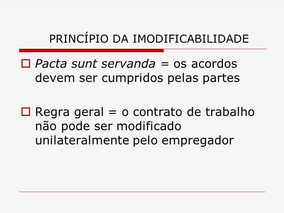 PRINCÍPIO DA IMODIFICABILIDADE Pacta sunt servanda = os acordos devem ser cumpridos pelas partes Regra geral = o contrato de trabalho não pode ser mod