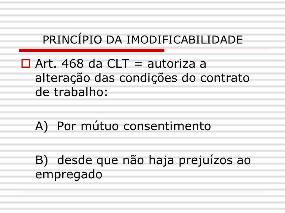 PRINCÍPIO DA IMODIFICABILIDADE Art. 468 da CLT = autoriza a alteração das condições do contrato de trabalho: A) Por mútuo consentimento B) desde que n