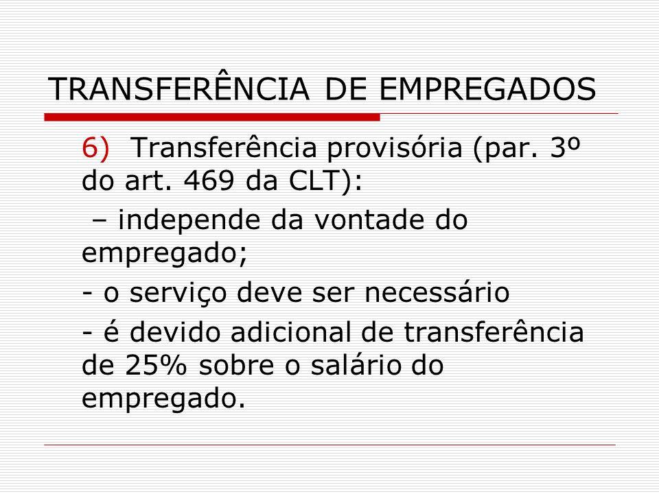 TRANSFERÊNCIA DE EMPREGADOS 6) Transferência provisória (par. 3º do art. 469 da CLT): – independe da vontade do empregado; - o serviço deve ser necess