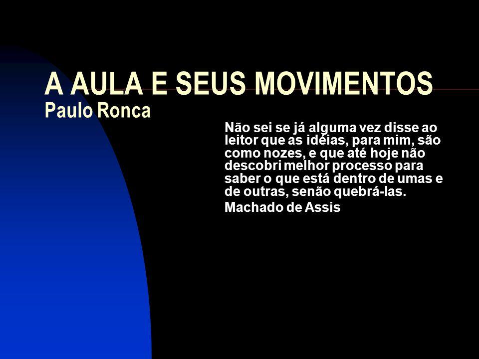 A AULA E SEUS MOVIMENTOS Paulo Ronca Não sei se já alguma vez disse ao leitor que as idéias, para mim, são como nozes, e que até hoje não descobri mel