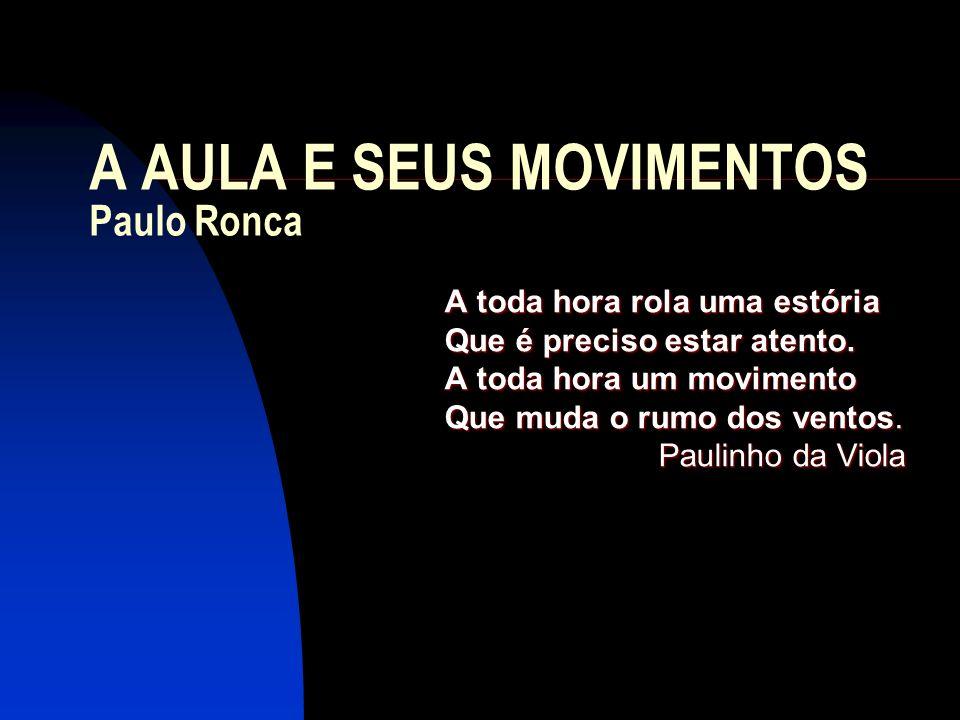 A AULA E SEUS MOVIMENTOS Paulo Ronca A toda hora rola uma estória Que é preciso estar atento. A toda hora um movimento Que muda o rumo dos ventos. Pau