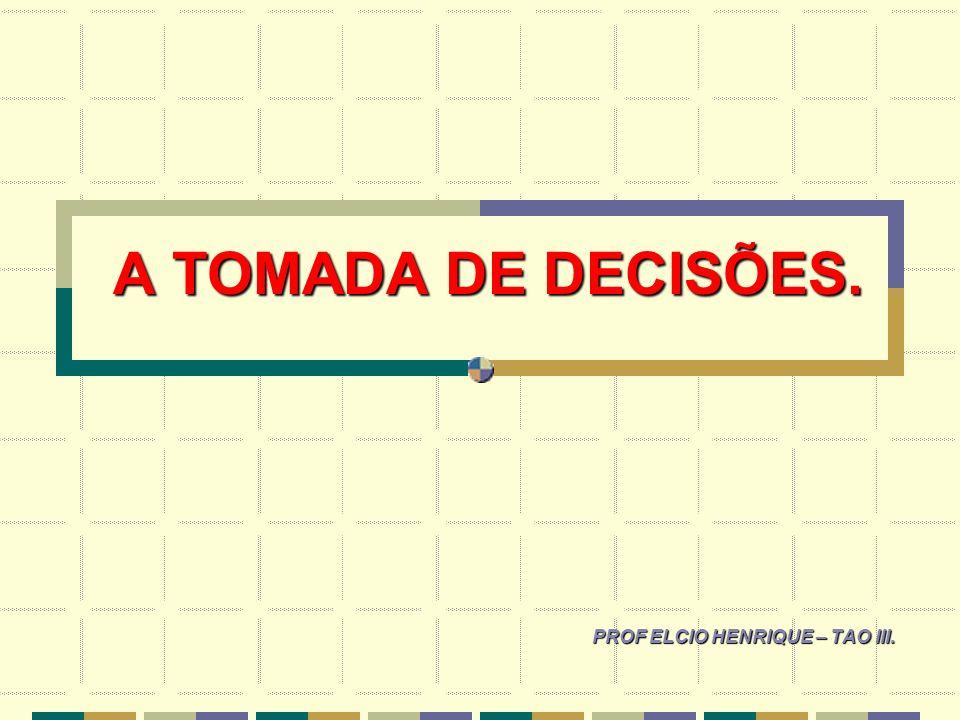A TOMADA DE DECISÕES. PROF ELCIO HENRIQUE – TAO III.