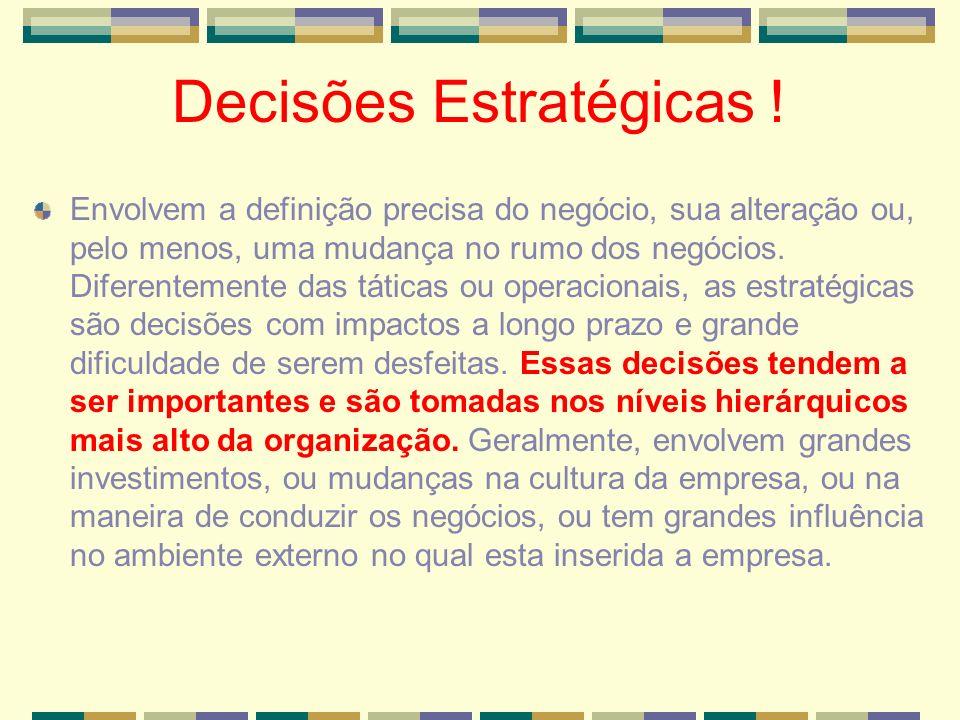 Decisões Estratégicas ! Envolvem a definição precisa do negócio, sua alteração ou, pelo menos, uma mudança no rumo dos negócios. Diferentemente das tá