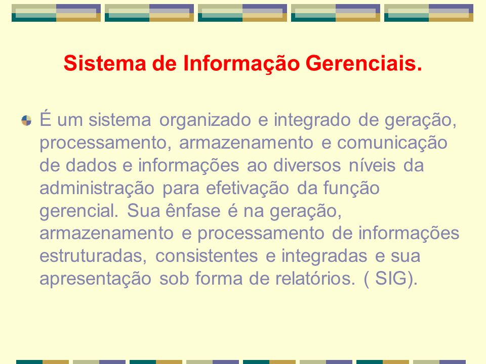 Sistema de Informação Gerenciais. É um sistema organizado e integrado de geração, processamento, armazenamento e comunicação de dados e informações ao