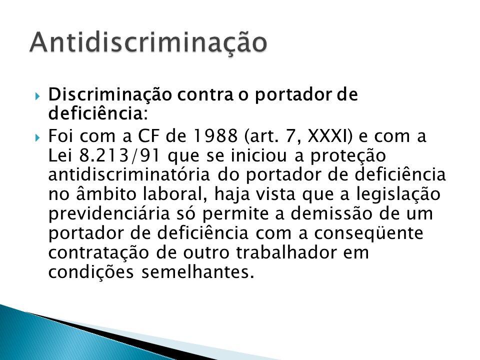 Discriminação contra o portador de deficiência: Foi com a CF de 1988 (art. 7, XXXI) e com a Lei 8.213/91 que se iniciou a proteção antidiscriminatória