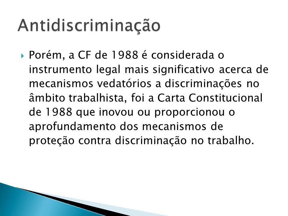 Discriminação contra a mulher: A Constituição de 1988 eliminou toda e qualquer forma de discriminação contra a mulher no âmbito empregatício, revogando, inclusive, alguns dispositivos da CLT que produziam efeito discriminatório, vindo a proteger o mercado de trabalho da mulher, mediante incentivos específicos.