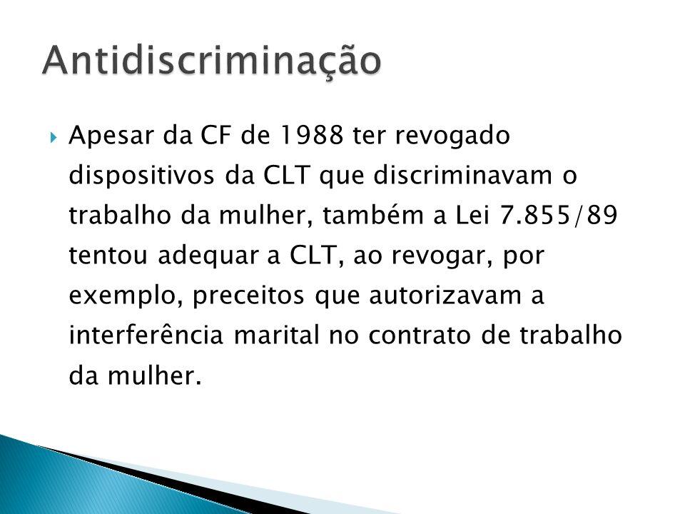 Apesar da CF de 1988 ter revogado dispositivos da CLT que discriminavam o trabalho da mulher, também a Lei 7.855/89 tentou adequar a CLT, ao revogar,