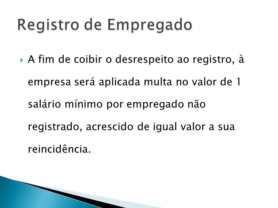 A fim de coibir o desrespeito ao registro, à empresa será aplicada multa no valor de 1 salário mínimo por empregado não registrado, acrescido de igual valor a sua reincidência.