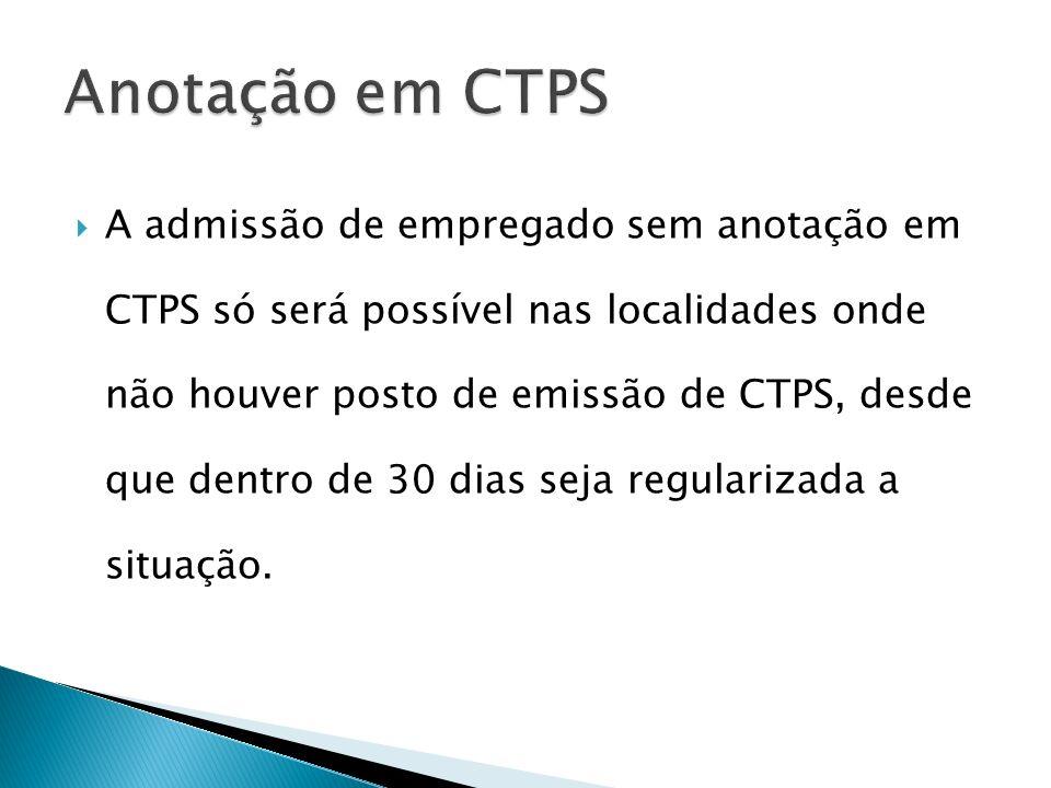 A admissão de empregado sem anotação em CTPS só será possível nas localidades onde não houver posto de emissão de CTPS, desde que dentro de 30 dias seja regularizada a situação.