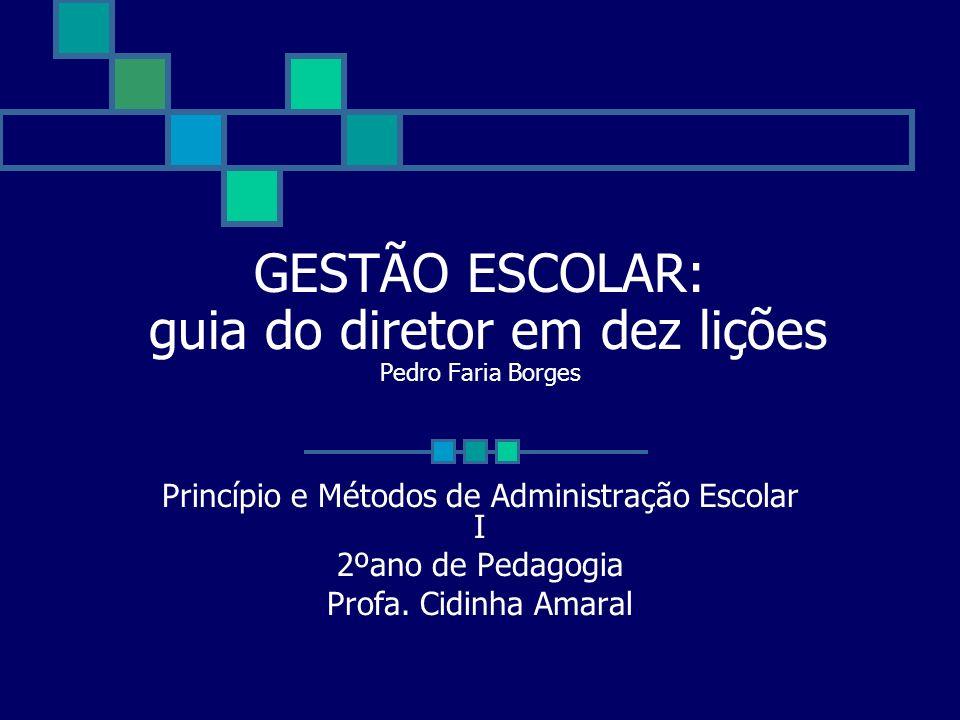 GESTÃO ESCOLAR: guia do diretor em dez lições Pedro Faria Borges Princípio e Métodos de Administração Escolar I 2ºano de Pedagogia Profa. Cidinha Amar