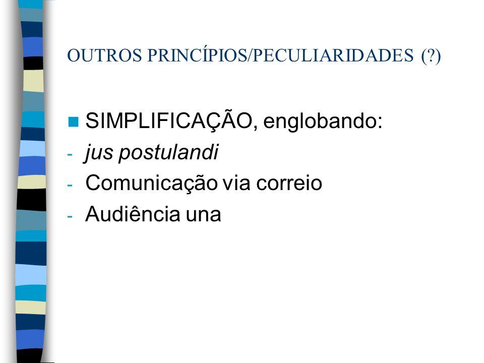 OUTROS PRINCÍPIOS/PECULIARIDADES (?) SIMPLIFICAÇÃO, englobando: - jus postulandi - Comunicação via correio - Audiência una