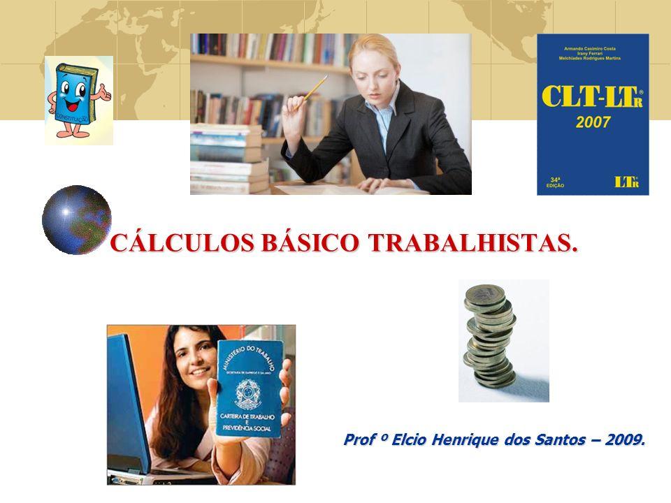 CÁLCULOS BÁSICO TRABALHISTAS. CÁLCULOS BÁSICO TRABALHISTAS. Prof º Elcio Henrique dos Santos – 2009.