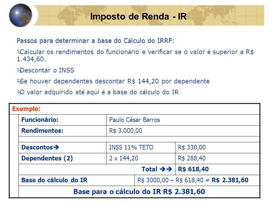 Imposto de Renda - IR Passos para determinar a base do C á lculo do IRRF: Calcular os rendimentos do funcion á rio e verificar se o valor é superior a