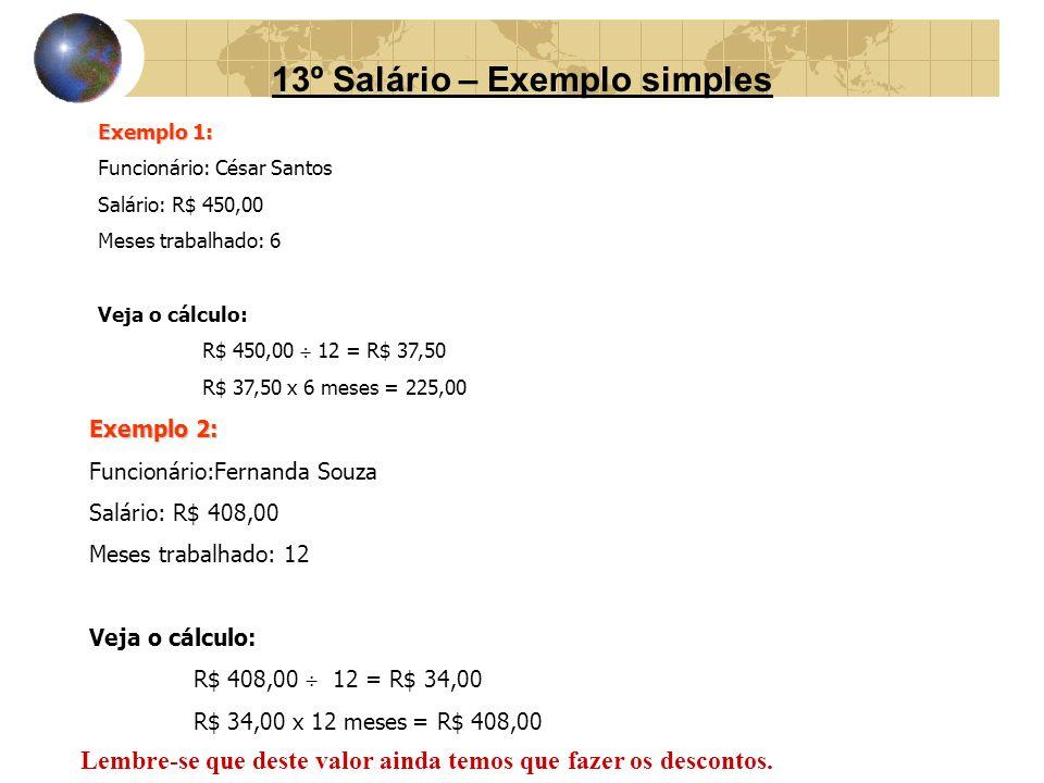 13º Salário – Exemplo simples Exemplo 1: Funcionário: César Santos Salário: R$ 450,00 Meses trabalhado: 6 Veja o cálculo: R$ 450,00 12 = R$ 37,50 R$ 3
