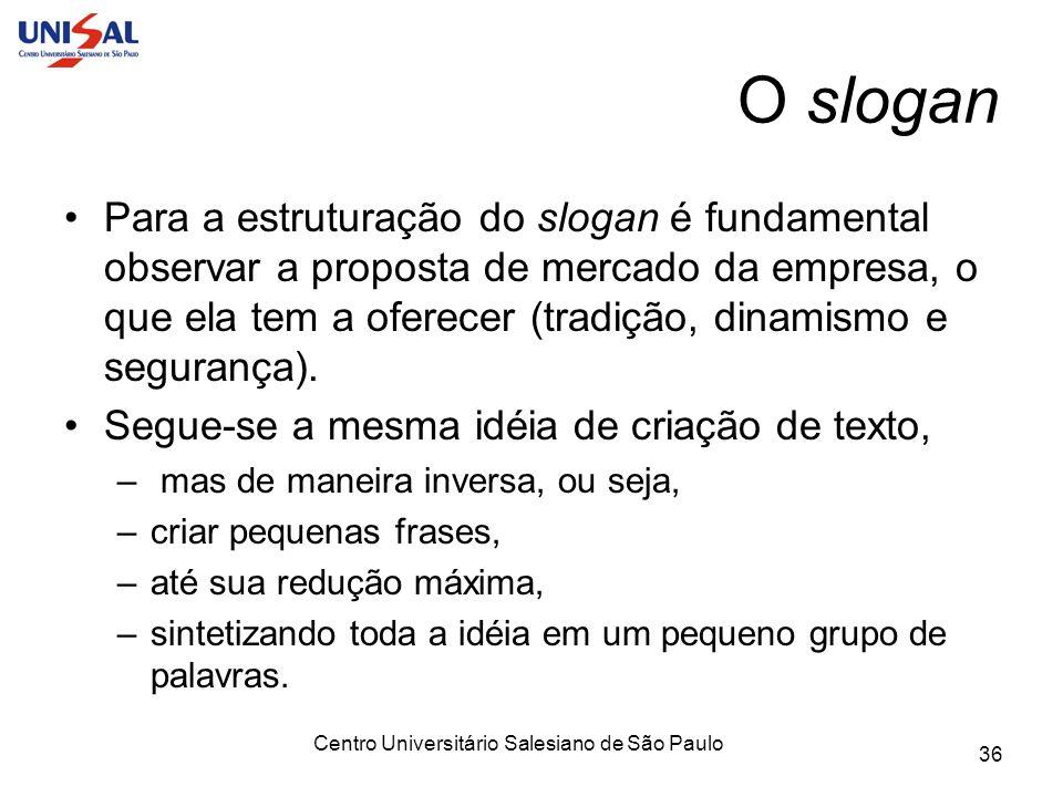 Centro Universitário Salesiano de São Paulo 36 O slogan Para a estruturação do slogan é fundamental observar a proposta de mercado da empresa, o que e