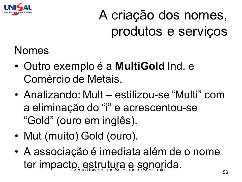 Centro Universitário Salesiano de São Paulo 58 A criação dos nomes, produtos e serviços Nomes Outro exemplo é a MultiGold Ind. e Comércio de Metais. A