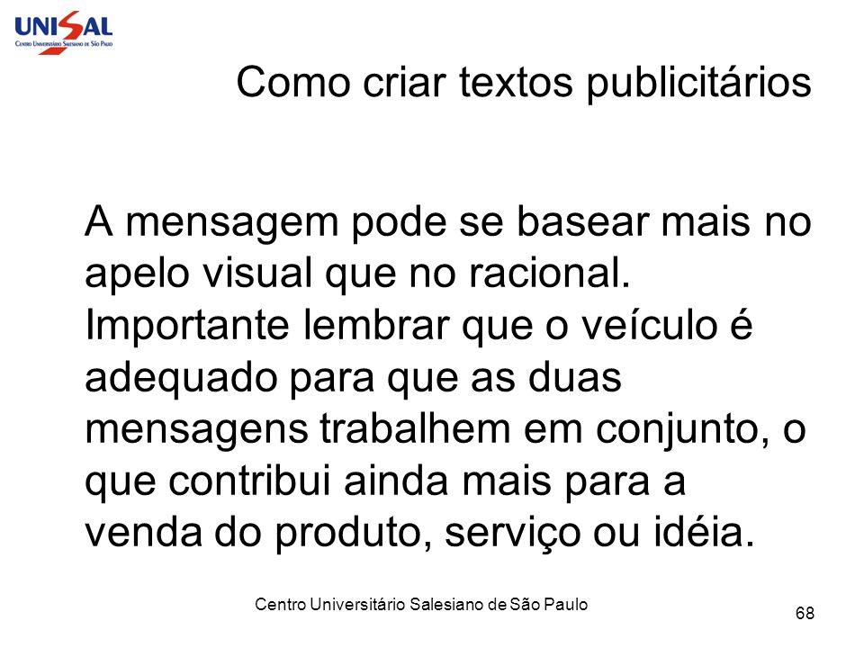 Centro Universitário Salesiano de São Paulo 68 Como criar textos publicitários A mensagem pode se basear mais no apelo visual que no racional. Importa